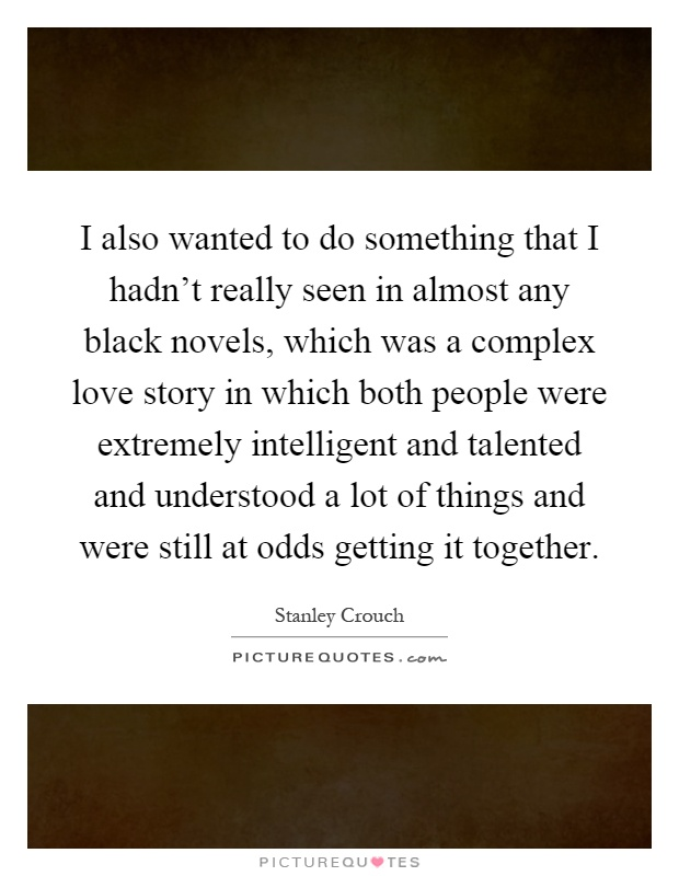 I also wanted to do something that I hadn't really seen in almost any black novels, which was a complex love story in which both people were extremely intelligent and talented and understood a lot of things and were still at odds getting it together Picture Quote #1