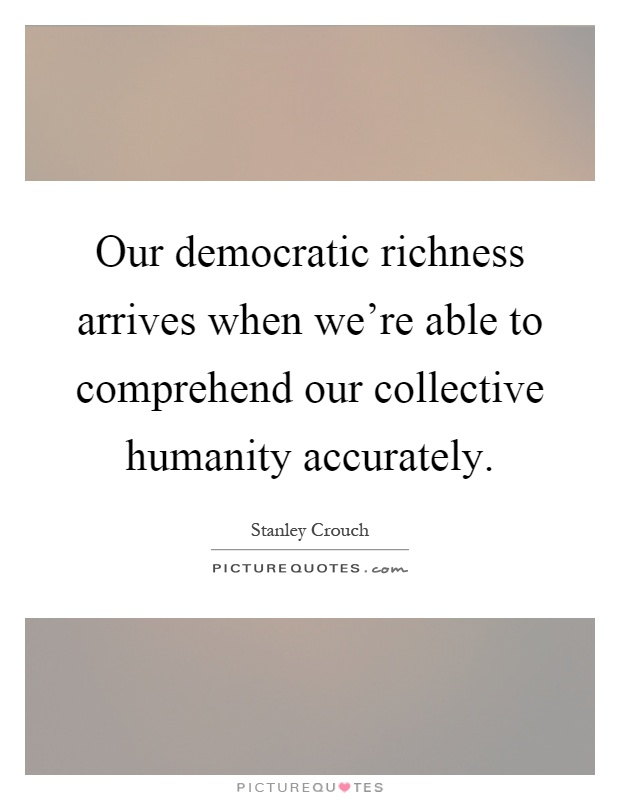 Our democratic richness arrives when we're able to comprehend our collective humanity accurately Picture Quote #1