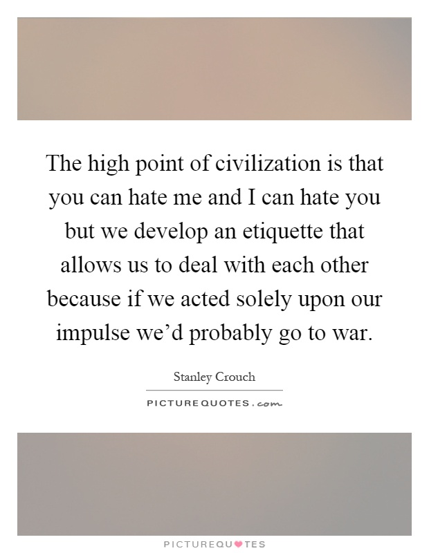The high point of civilization is that you can hate me and I can hate you but we develop an etiquette that allows us to deal with each other because if we acted solely upon our impulse we'd probably go to war Picture Quote #1
