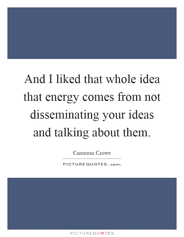 And I liked that whole idea that energy comes from not disseminating your ideas and talking about them Picture Quote #1