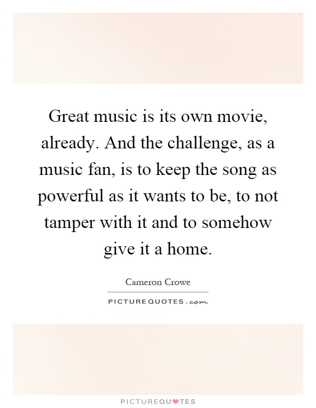 Great music is its own movie, already. And the challenge, as a music fan, is to keep the song as powerful as it wants to be, to not tamper with it and to somehow give it a home Picture Quote #1