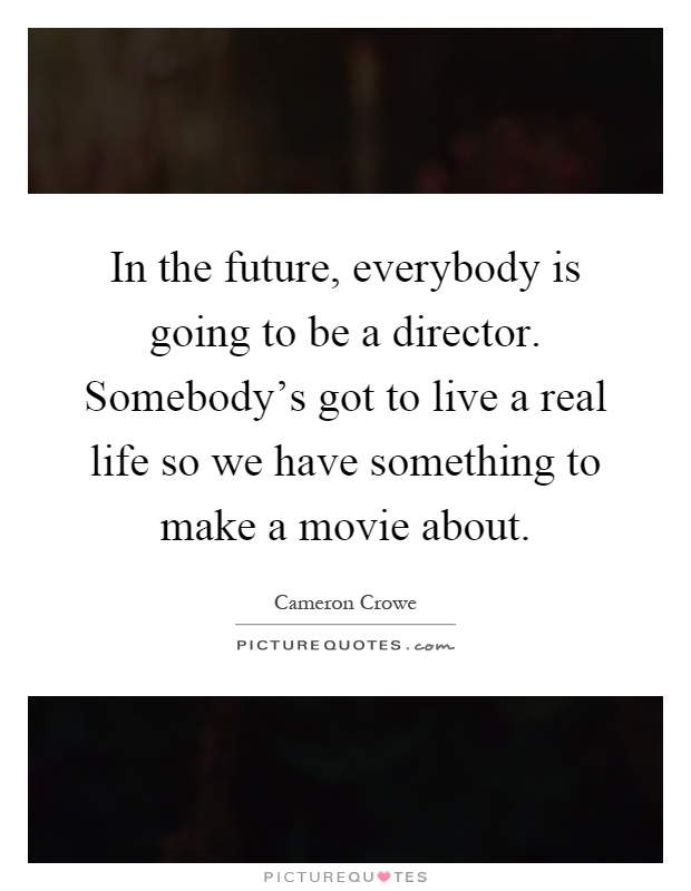 In the future, everybody is going to be a director. Somebody's got to live a real life so we have something to make a movie about Picture Quote #1