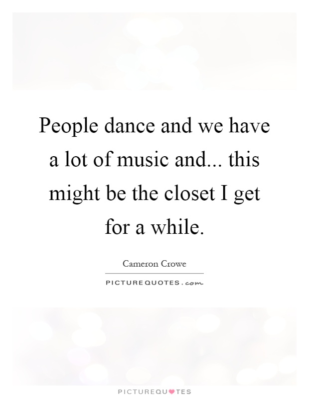 People dance and we have a lot of music and... this might be the closet I get for a while Picture Quote #1