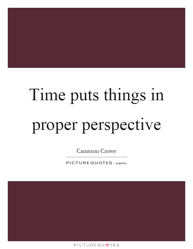 Time puts things in proper perspective Picture Quote #1