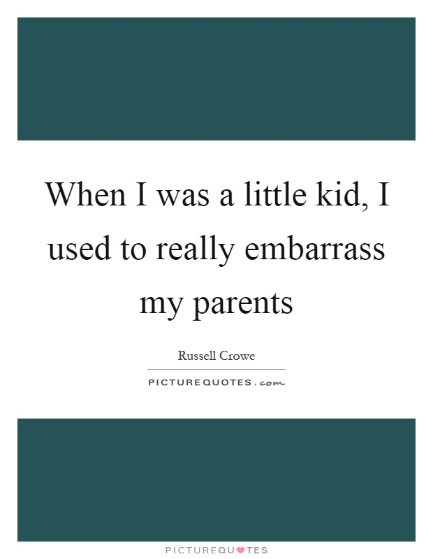 When I was a little kid, I used to really embarrass my parents Picture Quote #1