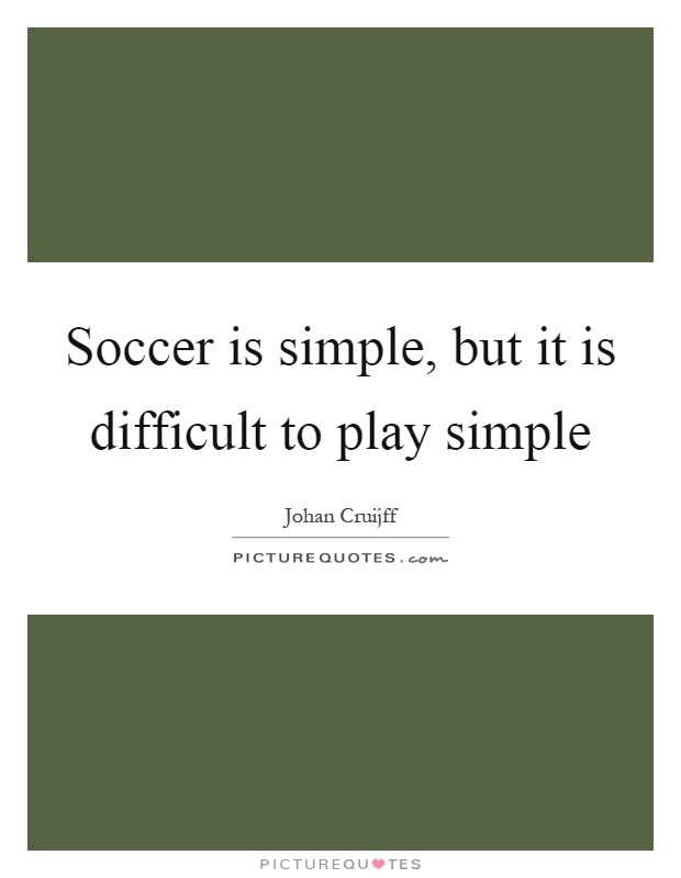 Soccer is simple, but it is difficult to play simple Picture Quote #1
