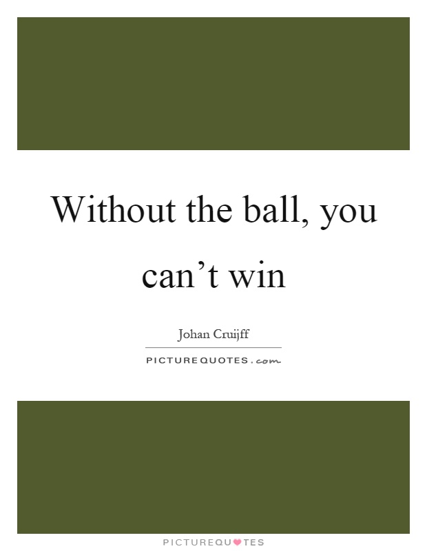 Without the ball, you can't win Picture Quote #1