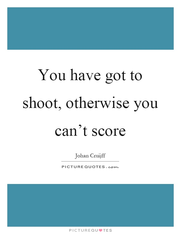 You have got to shoot, otherwise you can't score Picture Quote #1