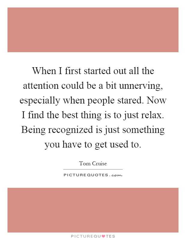 When I first started out all the attention could be a bit unnerving, especially when people stared. Now I find the best thing is to just relax. Being recognized is just something you have to get used to Picture Quote #1