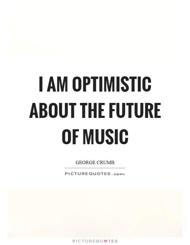 I am optimistic about the future of music Picture Quote #1