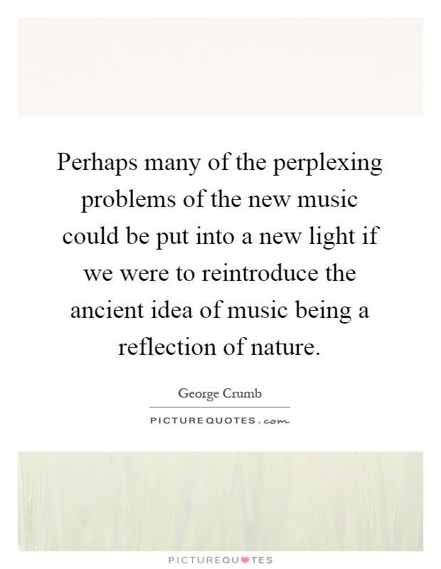Perhaps many of the perplexing problems of the new music could be put into a new light if we were to reintroduce the ancient idea of music being a reflection of nature Picture Quote #1