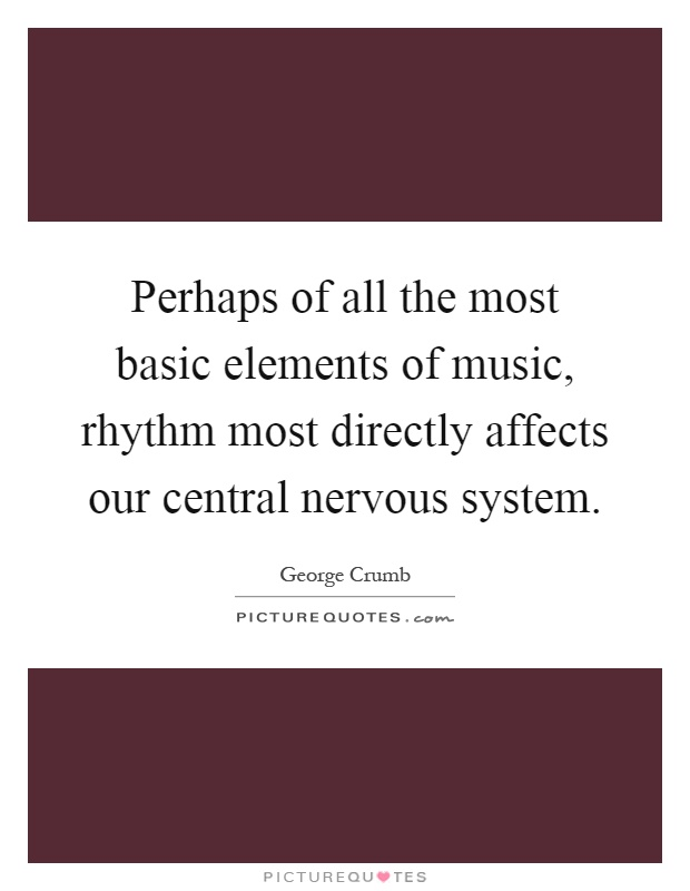 Perhaps of all the most basic elements of music, rhythm most directly affects our central nervous system Picture Quote #1