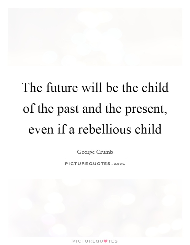 The future will be the child of the past and the present, even if a rebellious child Picture Quote #1