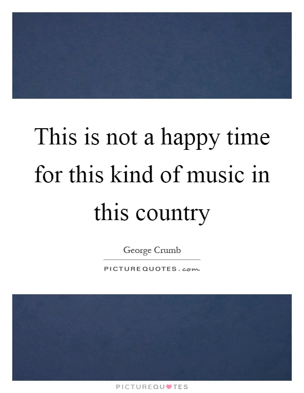 This is not a happy time for this kind of music in this country Picture Quote #1