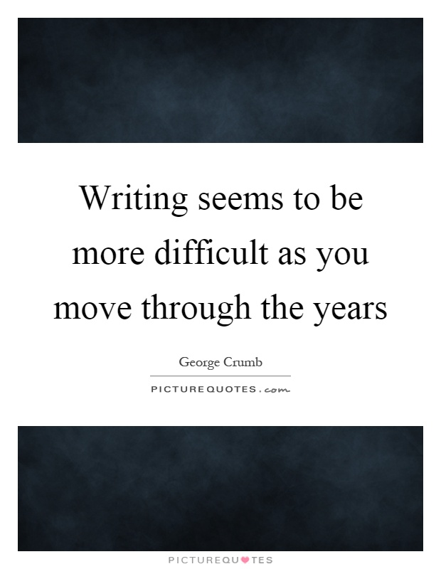 Writing seems to be more difficult as you move through the years Picture Quote #1