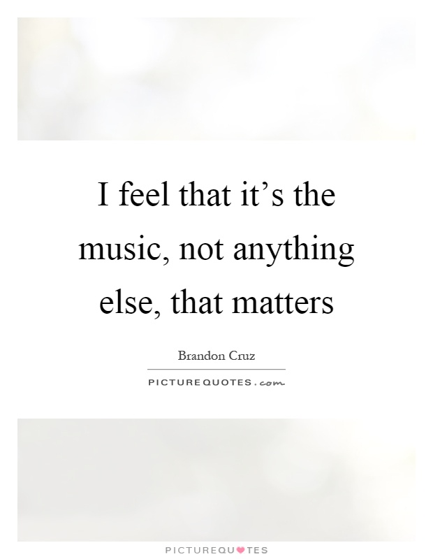 I feel that it's the music, not anything else, that matters Picture Quote #1