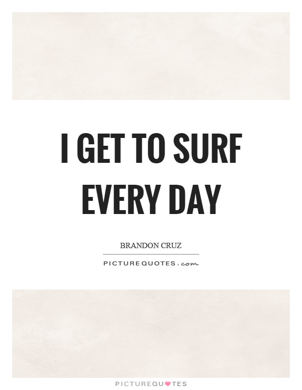I get to surf every day Picture Quote #1