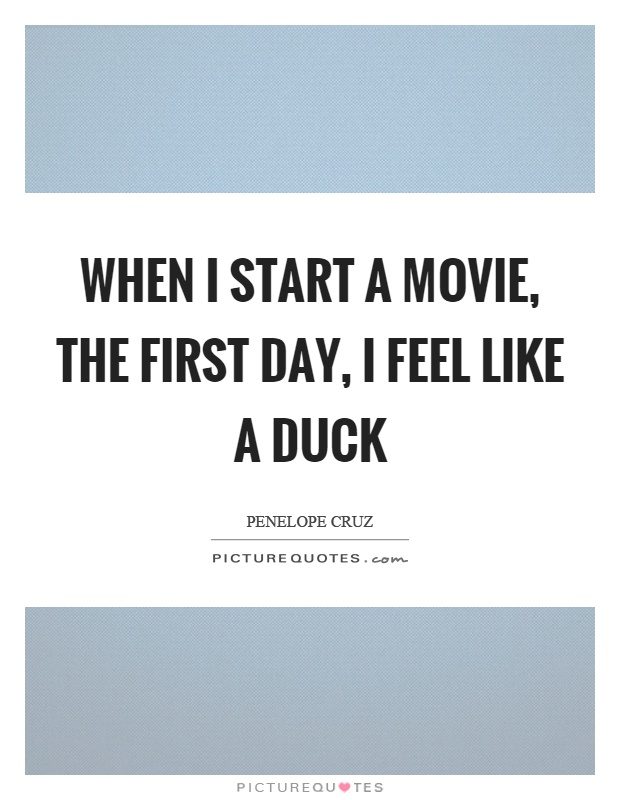 When I start a movie, the first day, I feel like a duck Picture Quote #1