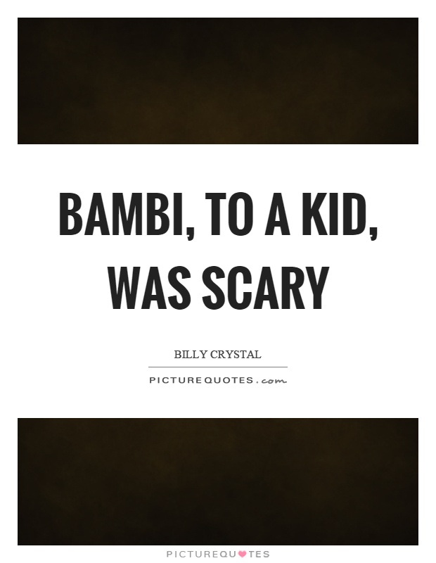 Bambi, to a kid, was scary Picture Quote #1