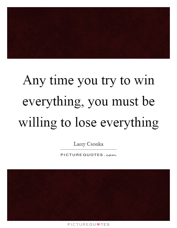 Any time you try to win everything, you must be willing to lose everything Picture Quote #1