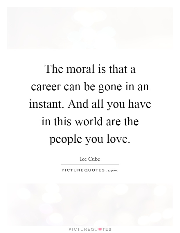 The moral is that a career can be gone in an instant. And all you have in this world are the people you love Picture Quote #1