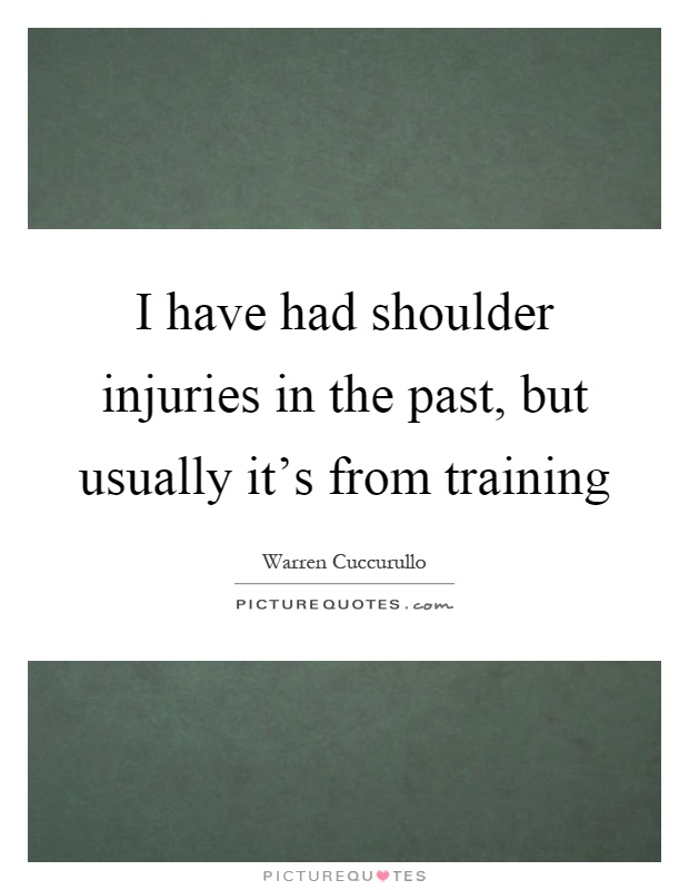 I have had shoulder injuries in the past, but usually it's from training Picture Quote #1