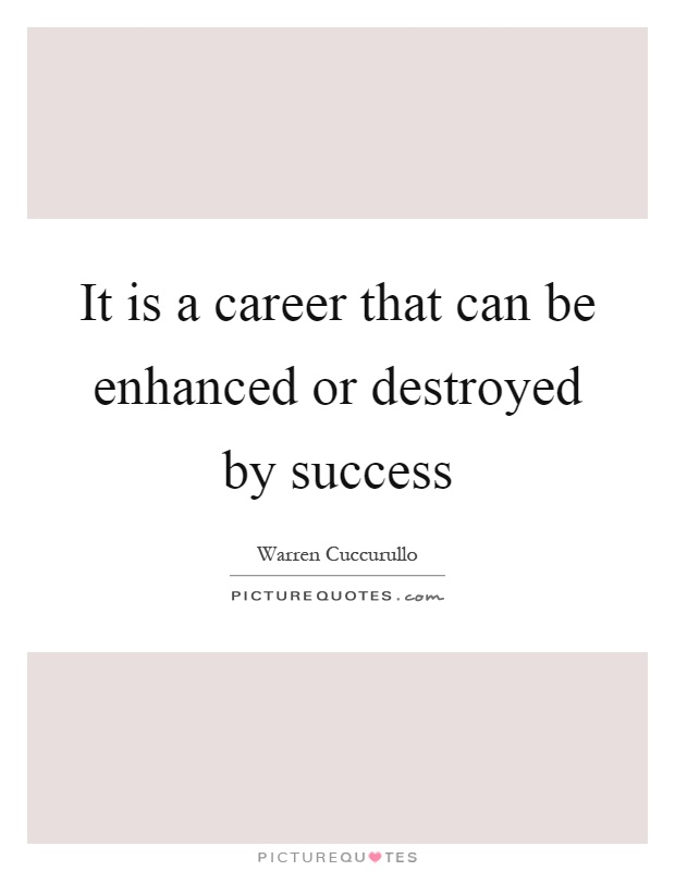 It is a career that can be enhanced or destroyed by success Picture Quote #1