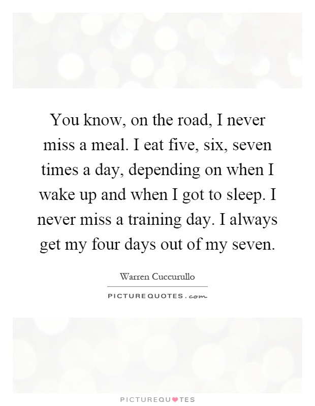 You know, on the road, I never miss a meal. I eat five, six, seven times a day, depending on when I wake up and when I got to sleep. I never miss a training day. I always get my four days out of my seven Picture Quote #1