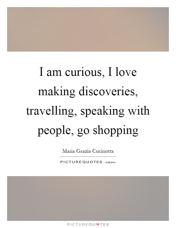 I am curious, I love making discoveries, travelling, speaking with people, go shopping Picture Quote #1