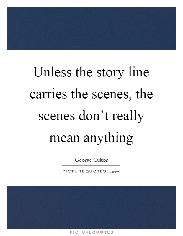 Unless the story line carries the scenes, the scenes don't really mean anything Picture Quote #1