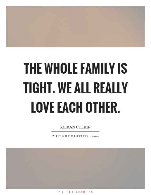 The whole family is tight. We all really love each other Picture Quote #1
