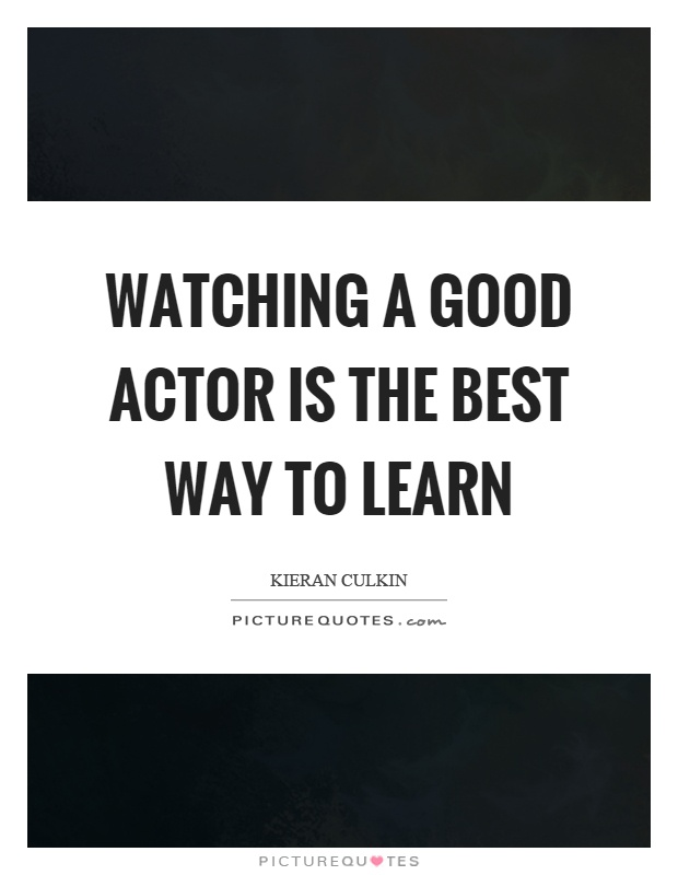 Watching a good actor is the best way to learn Picture Quote #1