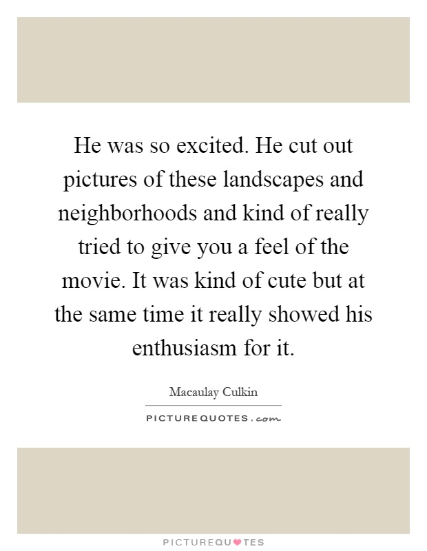 He was so excited. He cut out pictures of these landscapes and neighborhoods and kind of really tried to give you a feel of the movie. It was kind of cute but at the same time it really showed his enthusiasm for it Picture Quote #1