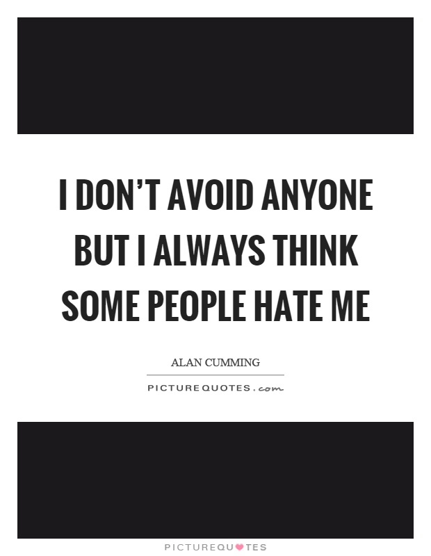 I don't avoid anyone but I always think some people hate me Picture Quote #1