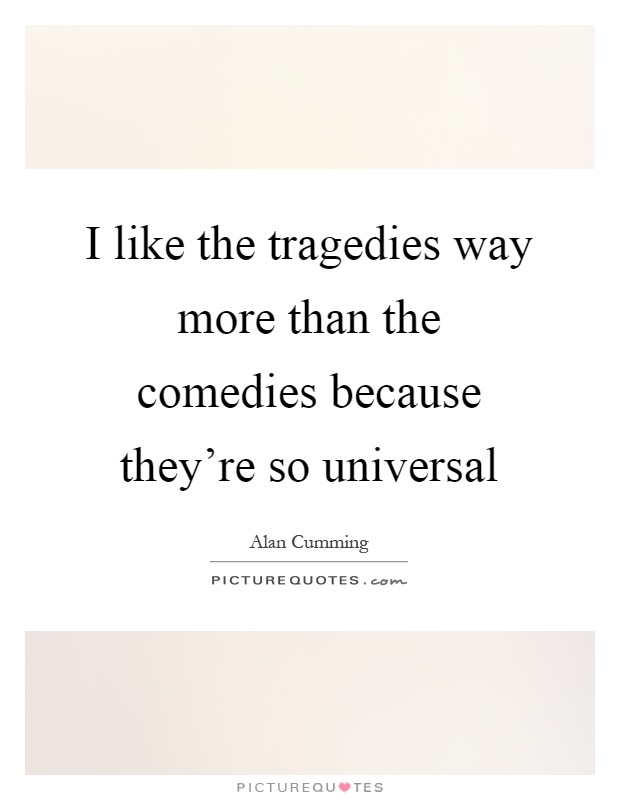 I like the tragedies way more than the comedies because they're so universal Picture Quote #1