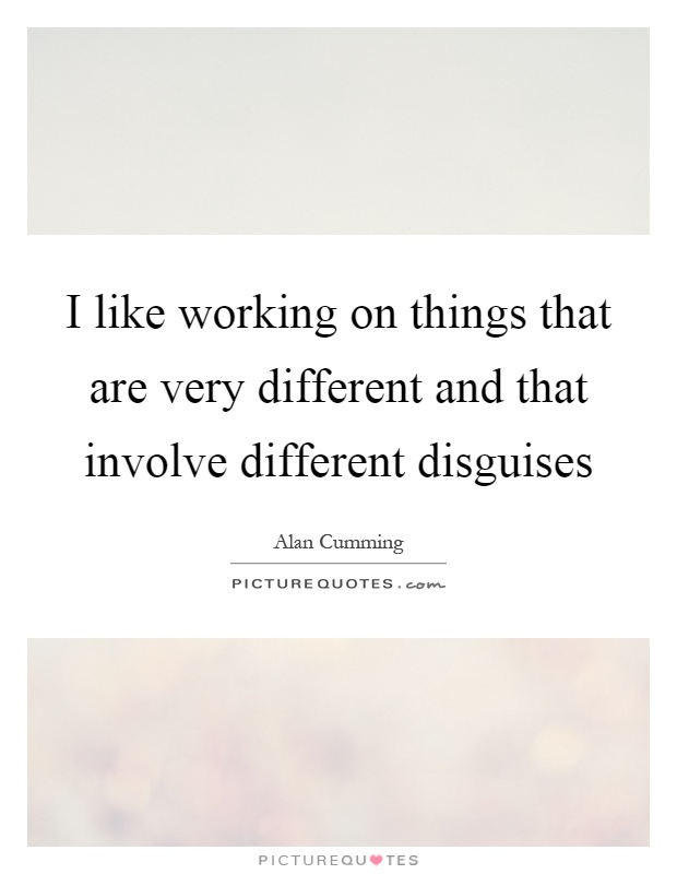 I like working on things that are very different and that involve different disguises Picture Quote #1