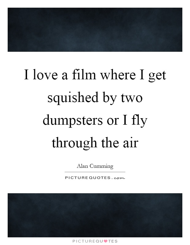 I love a film where I get squished by two dumpsters or I fly through the air Picture Quote #1