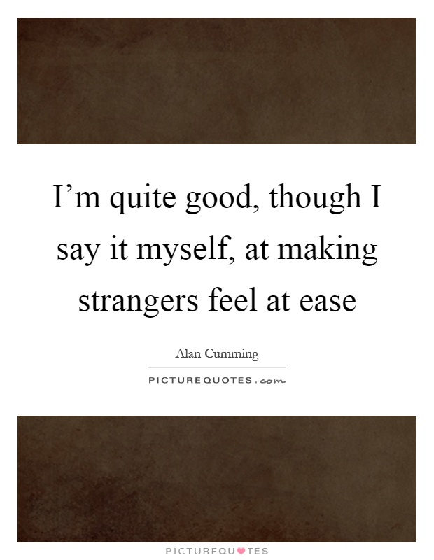 I'm quite good, though I say it myself, at making strangers feel at ease Picture Quote #1