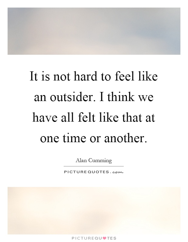 It is not hard to feel like an outsider. I think we have all felt like that at one time or another Picture Quote #1
