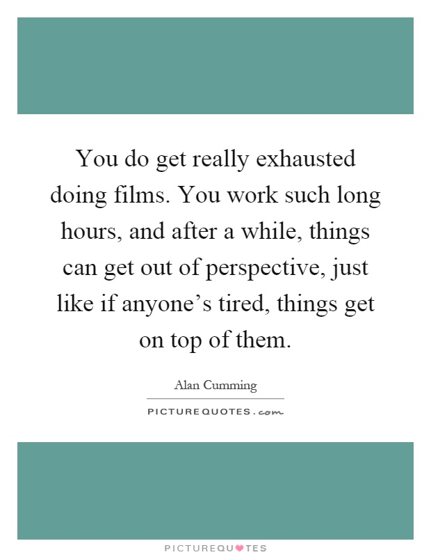 You do get really exhausted doing films. You work such long hours, and after a while, things can get out of perspective, just like if anyone's tired, things get on top of them Picture Quote #1