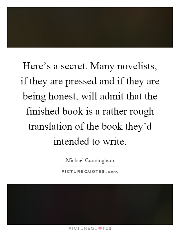 Here's a secret. Many novelists, if they are pressed and if they are being honest, will admit that the finished book is a rather rough translation of the book they'd intended to write Picture Quote #1