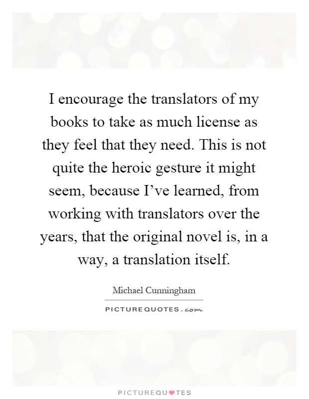 I encourage the translators of my books to take as much license as they feel that they need. This is not quite the heroic gesture it might seem, because I've learned, from working with translators over the years, that the original novel is, in a way, a translation itself Picture Quote #1