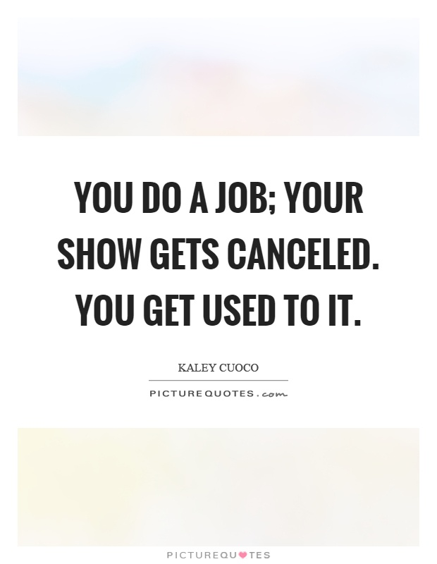 You do a job; your show gets canceled. You get used to it Picture Quote #1
