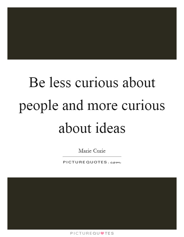 Be less curious about people and more curious about ideas Picture Quote #1