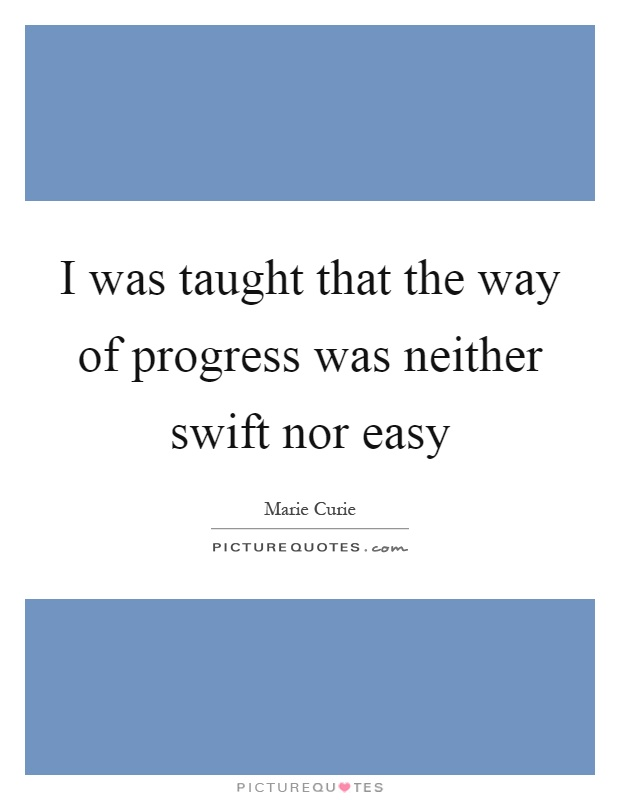 I was taught that the way of progress was neither swift nor easy Picture Quote #1