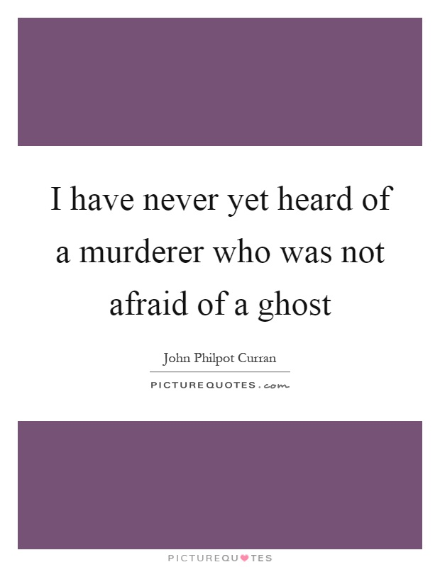 I have never yet heard of a murderer who was not afraid of a ghost Picture Quote #1