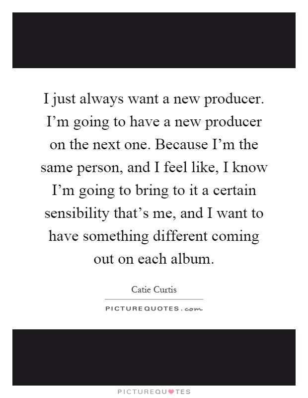 I just always want a new producer. I'm going to have a new producer on the next one. Because I'm the same person, and I feel like, I know I'm going to bring to it a certain sensibility that's me, and I want to have something different coming out on each album Picture Quote #1