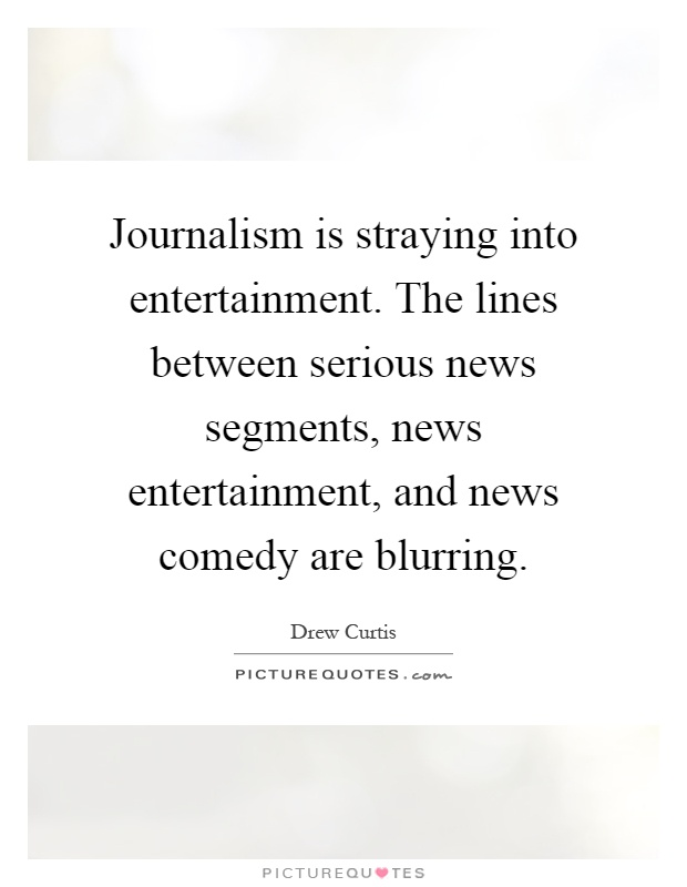 Journalism is straying into entertainment. The lines between serious news segments, news entertainment, and news comedy are blurring Picture Quote #1