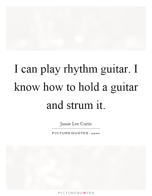 I can play rhythm guitar. I know how to hold a guitar and strum it Picture Quote #1