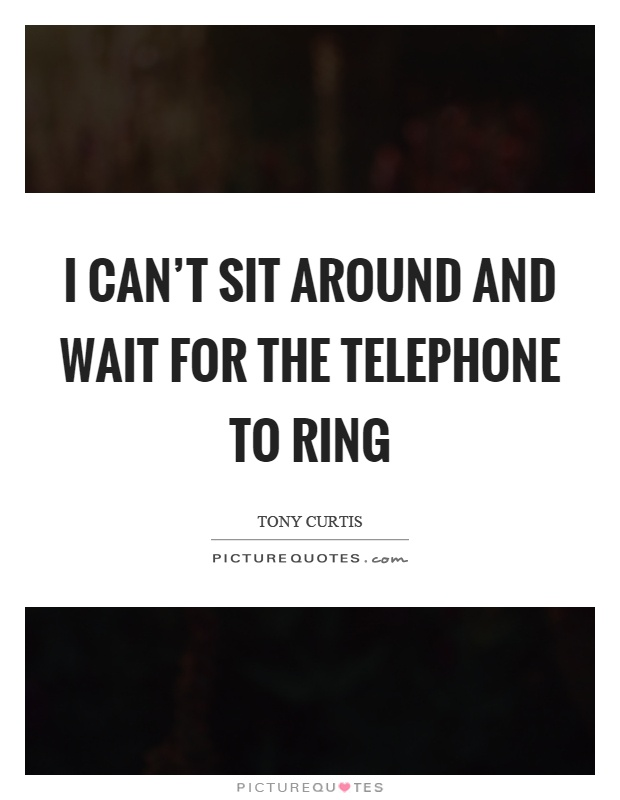 I can't sit around and wait for the telephone to ring Picture Quote #1